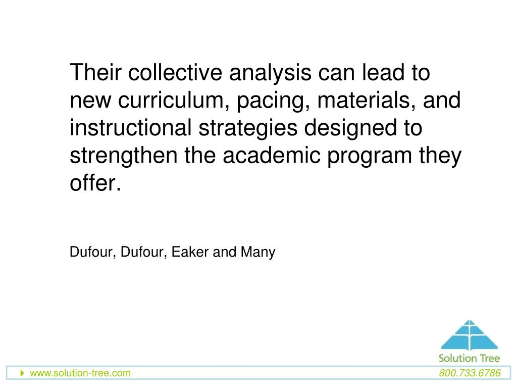 Their collective analysis can lead to new curriculum, pacing, materials, and instructional strategies designed to strengthen the academic program they offer.