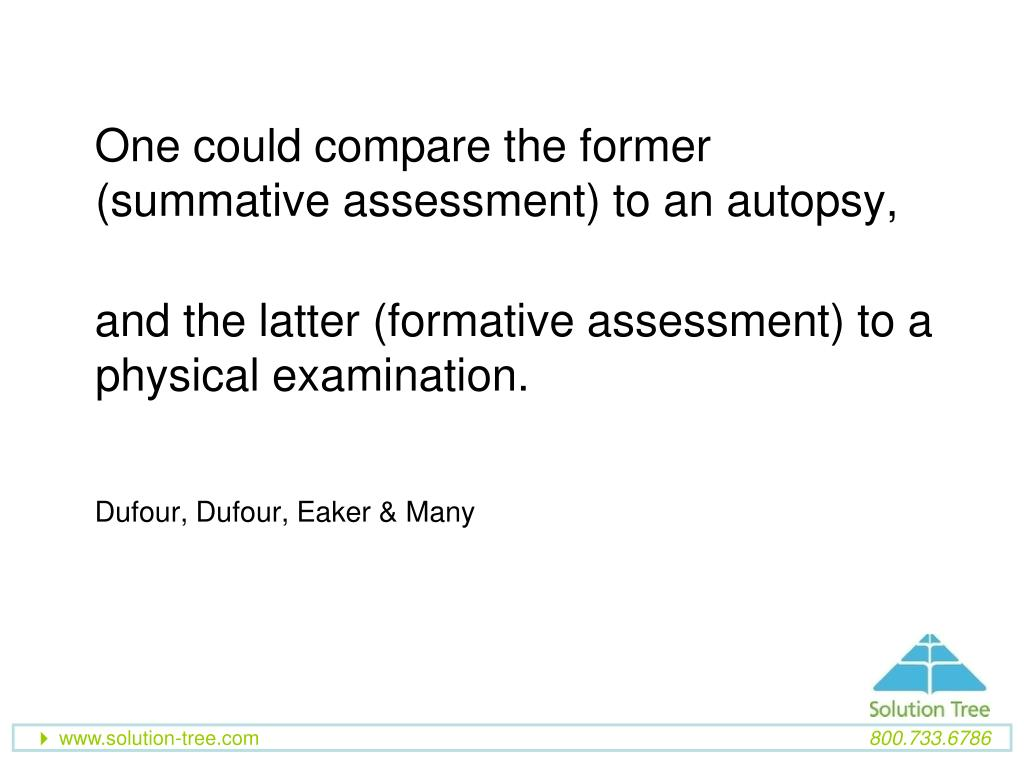 One could compare the former (summative assessment) to an autopsy,