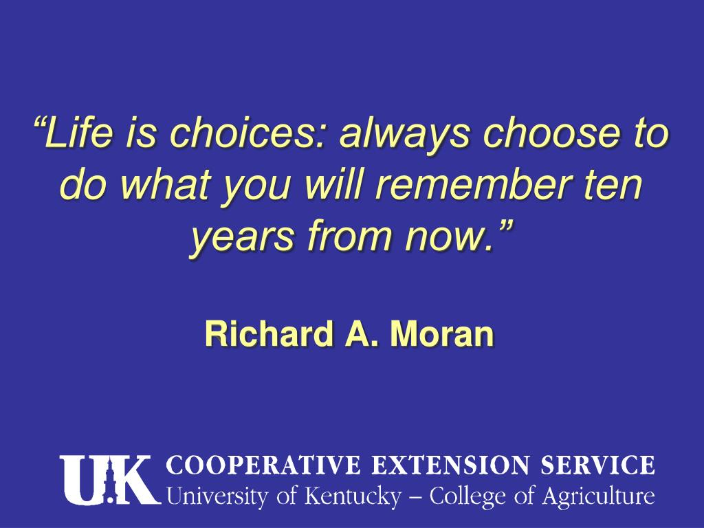 """""""Life is choices: always choose to do what you will remember ten years from now."""""""