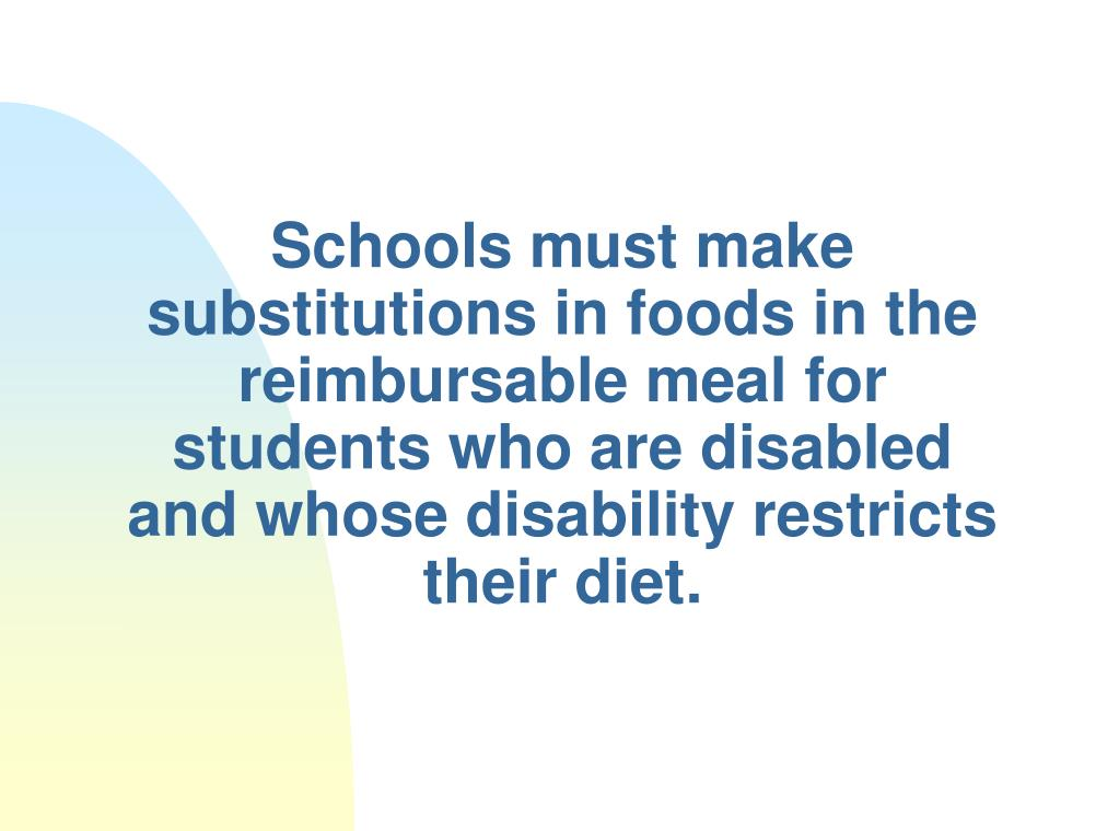 Schools must make substitutions in foods in the reimbursable meal for students who are disabled and whose disability restricts their diet.