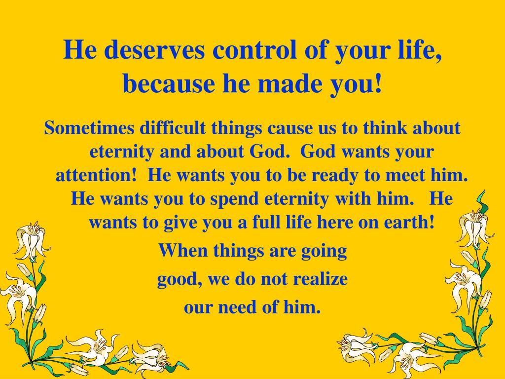 He deserves control of your life, because he made you!