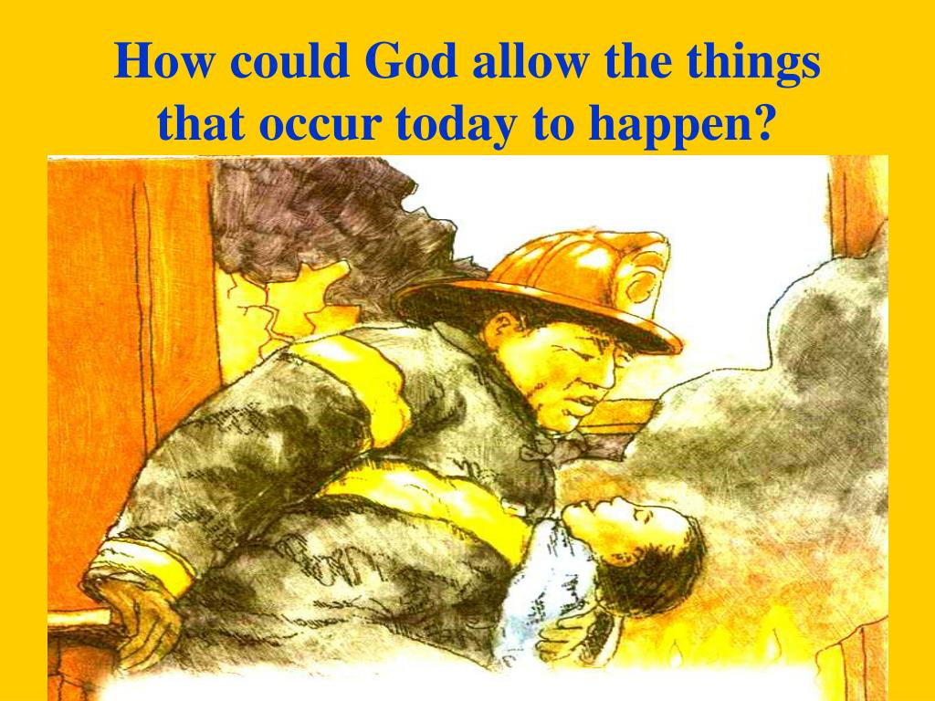 How could God allow the things that occur today to happen?