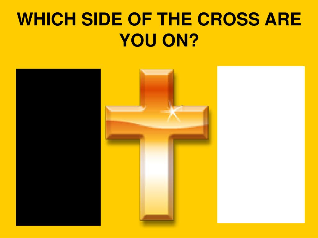 WHICH SIDE OF THE CROSS ARE YOU ON?