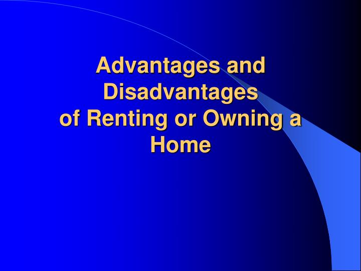 advantages and disadvantages of renting or owning a home n.