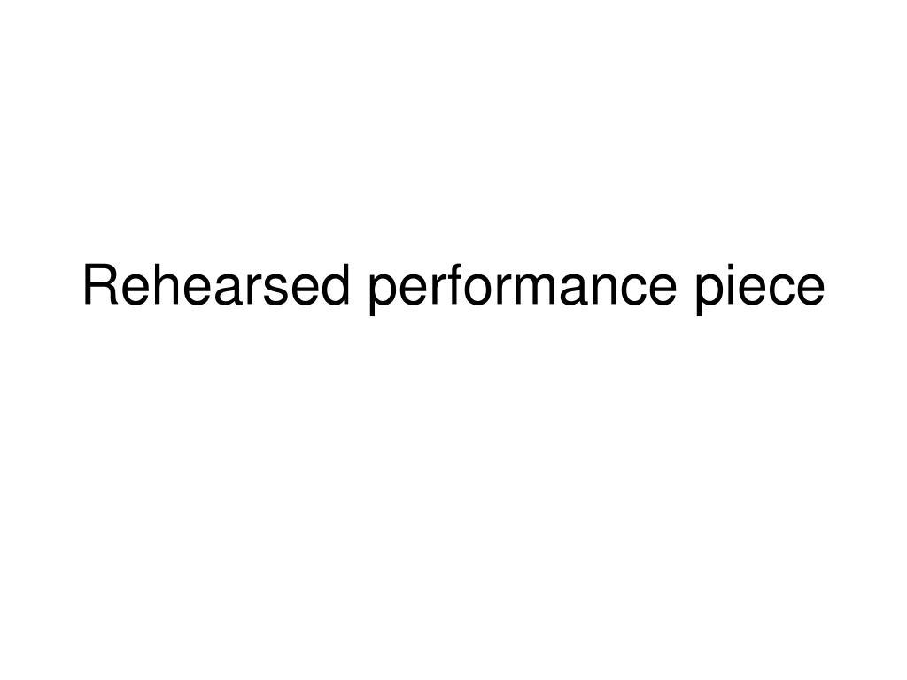 Rehearsed performance piece