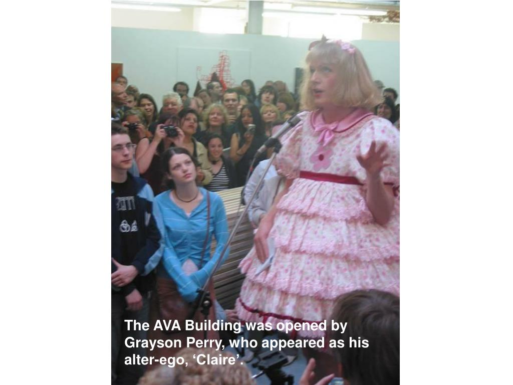 The AVA Building was opened by Grayson Perry, who appeared as his alter-ego, 'Claire'.