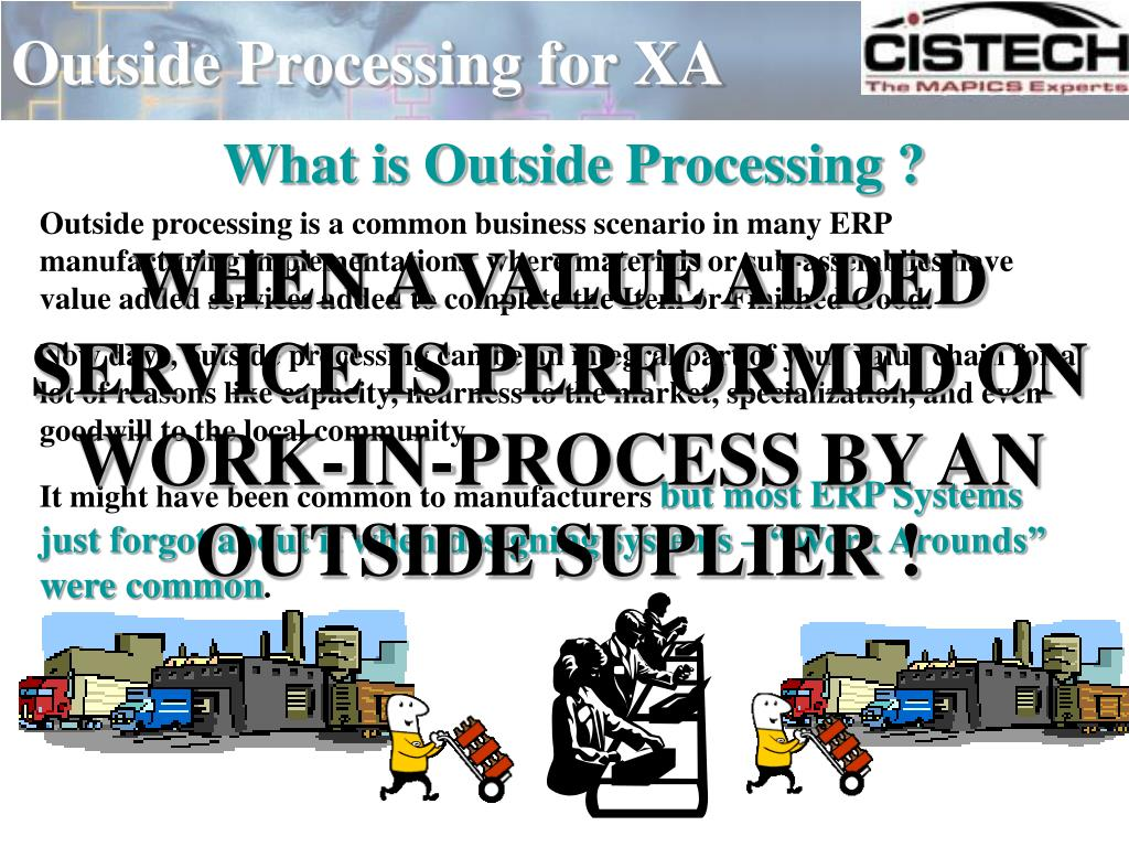Outside processing is a common business scenario in many ERP manufacturing implementations  where materials or sub-assemblies have value added services added to complete the Item or Finished Good.