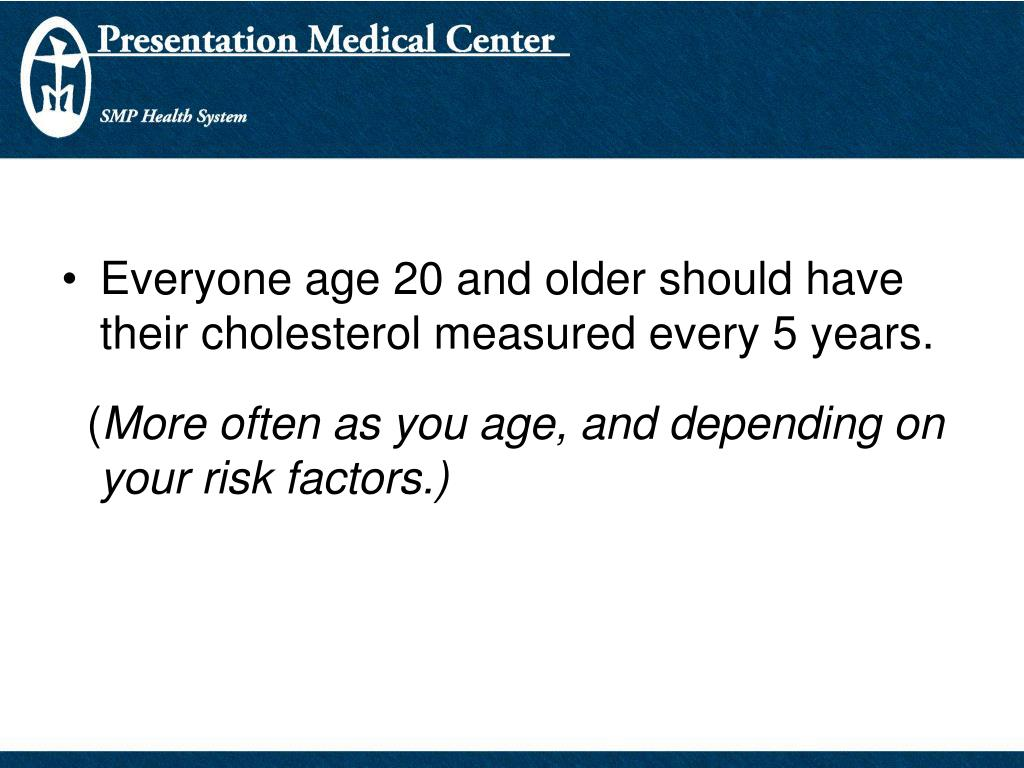 Everyone age 20 and older should have their cholesterol measured every 5 years.
