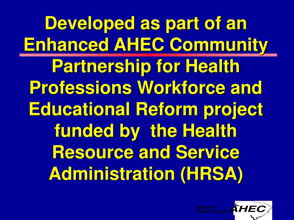 Developed as part of an Enhanced AHEC Community Partnership for Health Professions Workforce and Educational Reform project funded by  the Health Resource and Service Administration (HRSA)