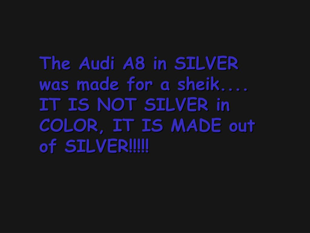 The Audi A8 in SILVER was made for a sheik....