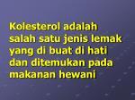 kolesterol adalah salah satu jenis lemak yang di buat di hati dan ditemukan pada makanan hewani