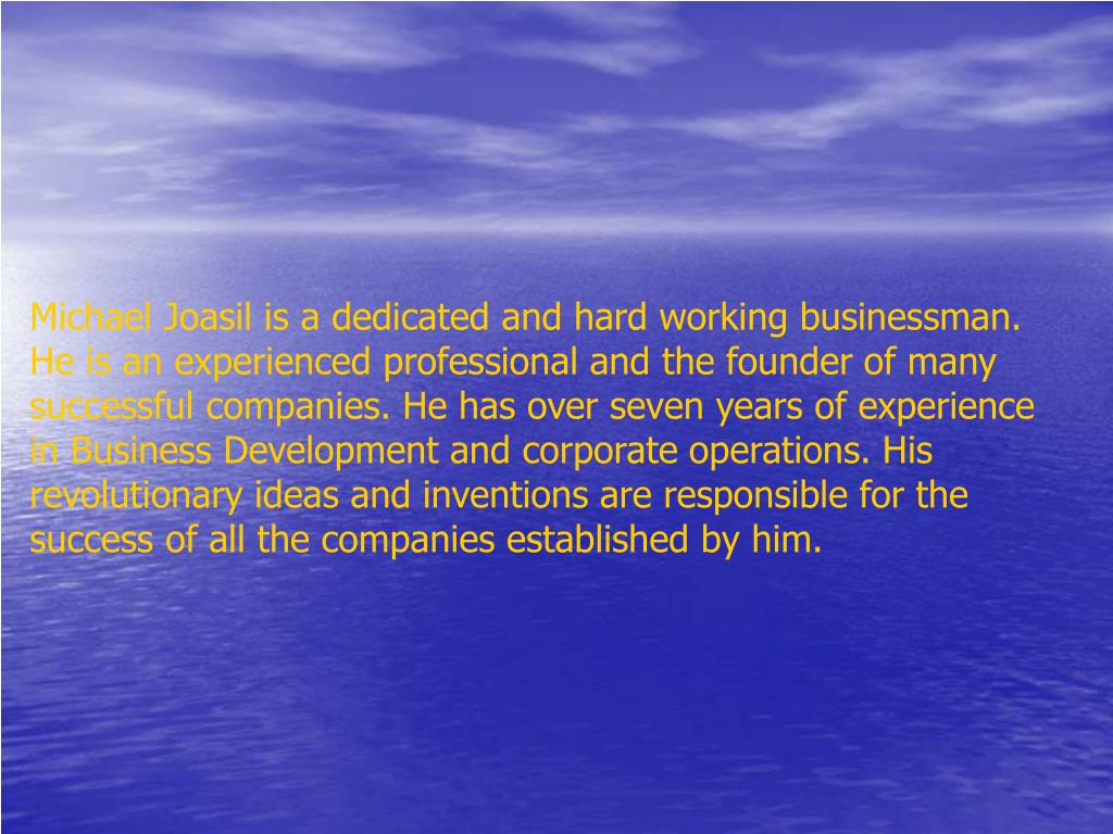 Michael Joasil is a dedicated and hard working businessman. He is an experienced professional and the founder of many successful companies. He has over seven years of experience in Business Development and corporate operations. His revolutionary ideas and inventions are responsible for the success of all the companies established by him.