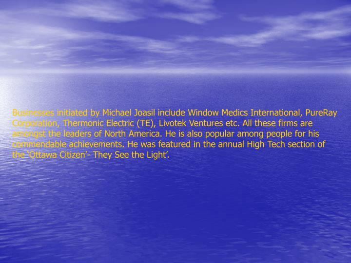 Businesses initiated by Michael Joasil include Window Medics International, PureRay Corporation, The...