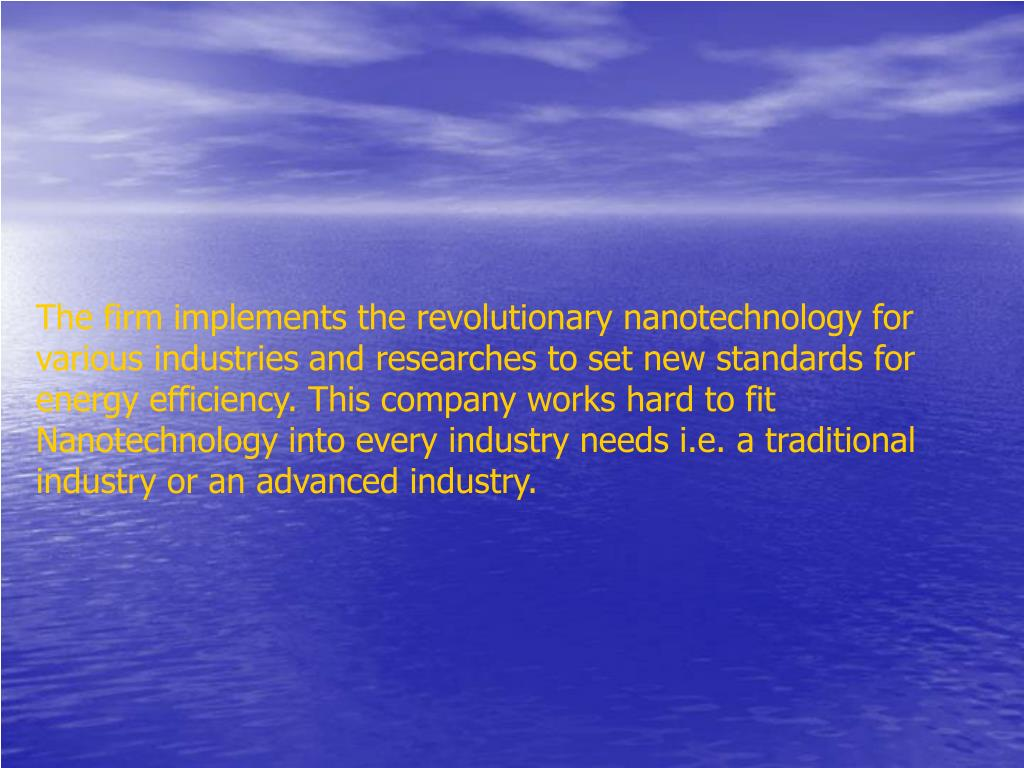 The firm implements the revolutionary nanotechnology for various industries and researches to set new standards for energy efficiency. This company works hard to fit Nanotechnology into every industry needs i.e. a traditional industry or an advanced industry.