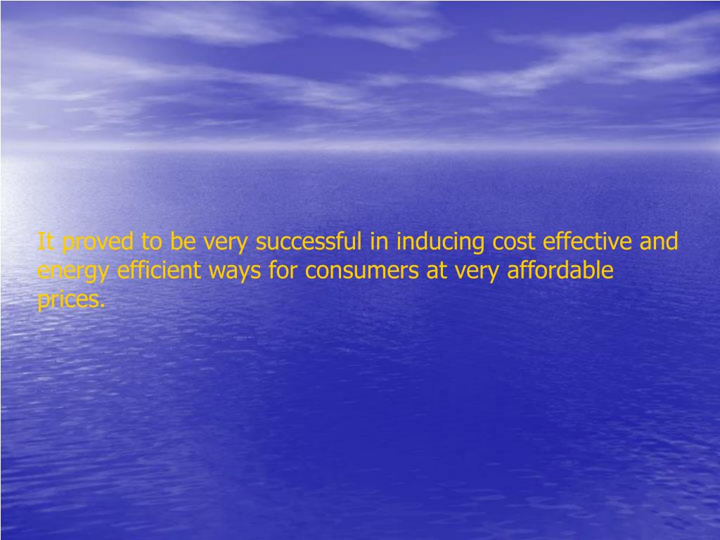 It proved to be very successful in inducing cost effective and energy efficient ways for consumers at very affordable prices.