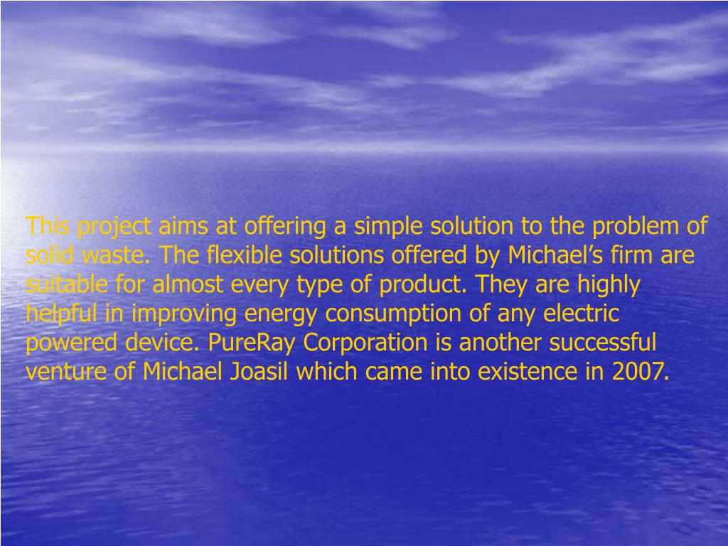 This project aims at offering a simple solution to the problem of solid waste. The flexible solutions offered by Michael's firm are suitable for almost every type of product. They are highly helpful in improving energy consumption of any electric powered device. PureRay Corporation is another successful venture of Michael Joasil which came into existence in 2007.