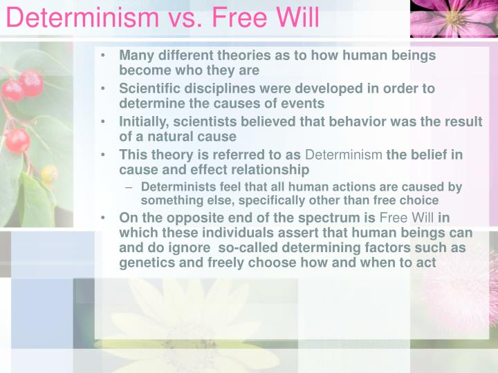 determinism vs free will in their The second step must offer an analysis of the kind of sourcehood constitutive of free will that entails that free will is compatible with determinism (cf fischer 1982.