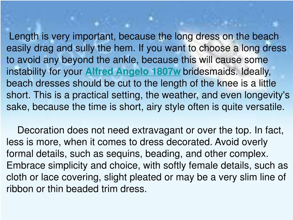 Length is very important, because the long dress on the beach easily drag and sully the hem. If you want to choose a long dress to avoid any beyond the ankle, because this will cause some instability for your
