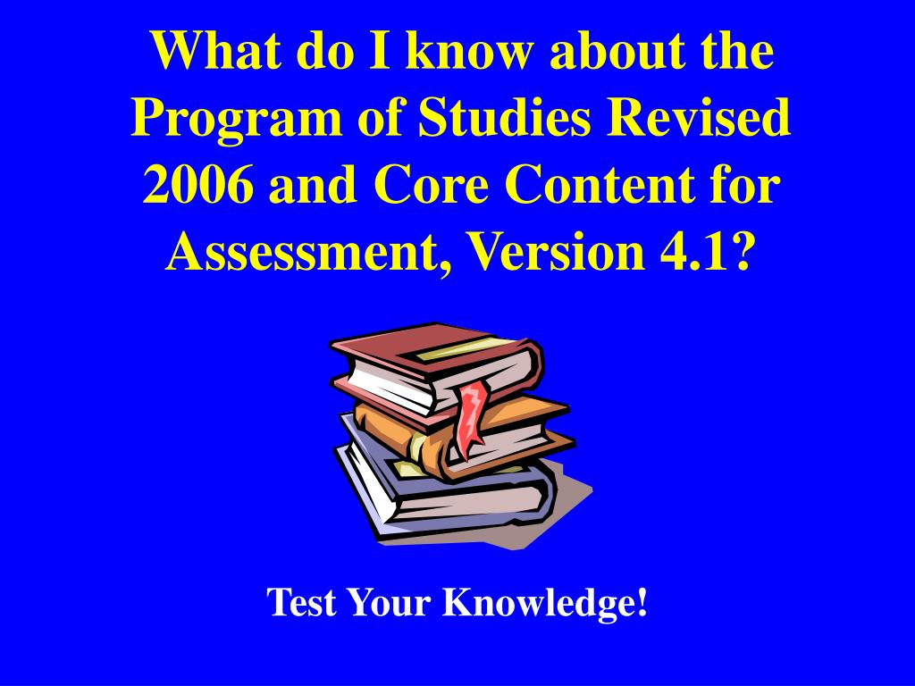 What do I know about the Program of Studies Revised 2006 and Core Content for Assessment, Version 4.1?