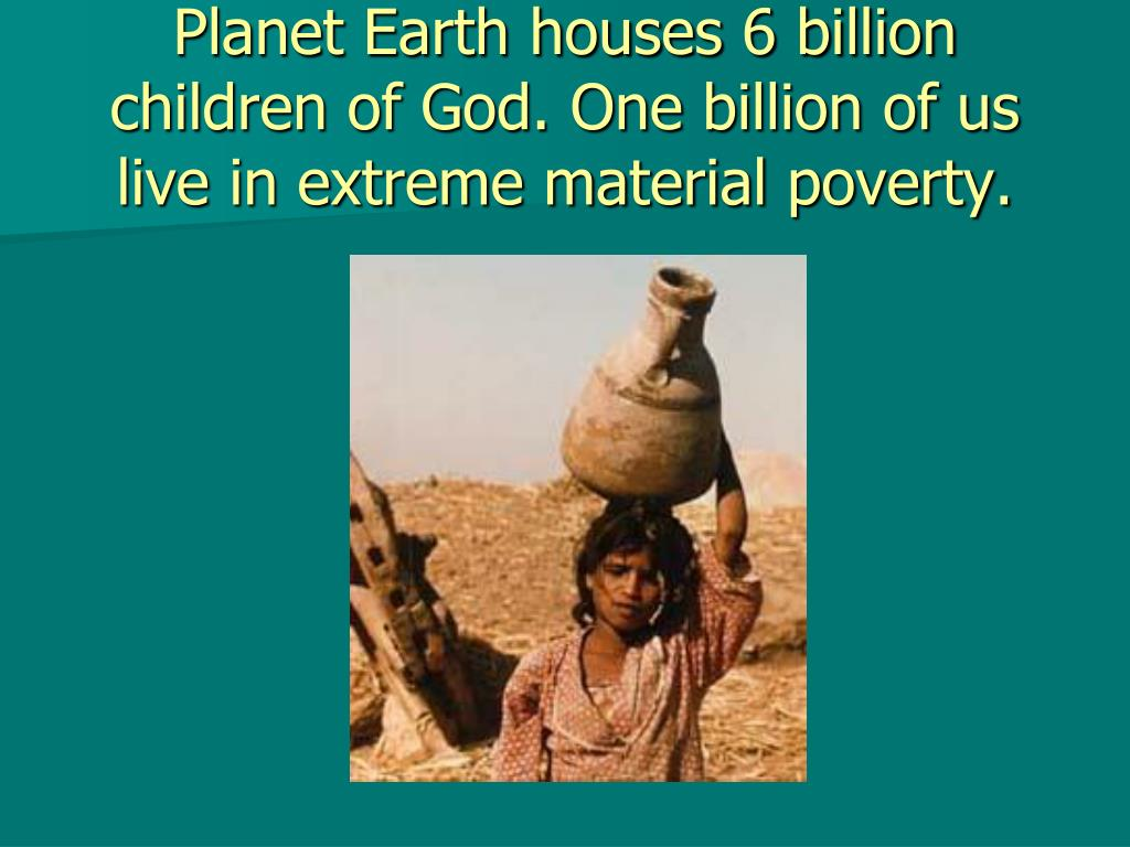Planet Earth houses 6 billion children of God. One billion of us live in extreme material poverty.