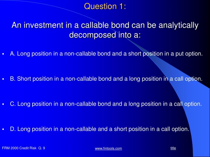 An investment in a callable bond can be analytically decomposed into a