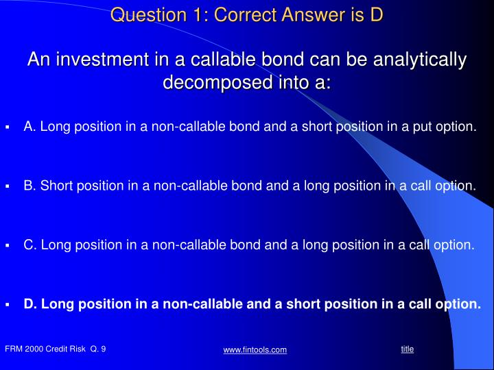 An investment in a callable bond can be analytically decomposed into a1
