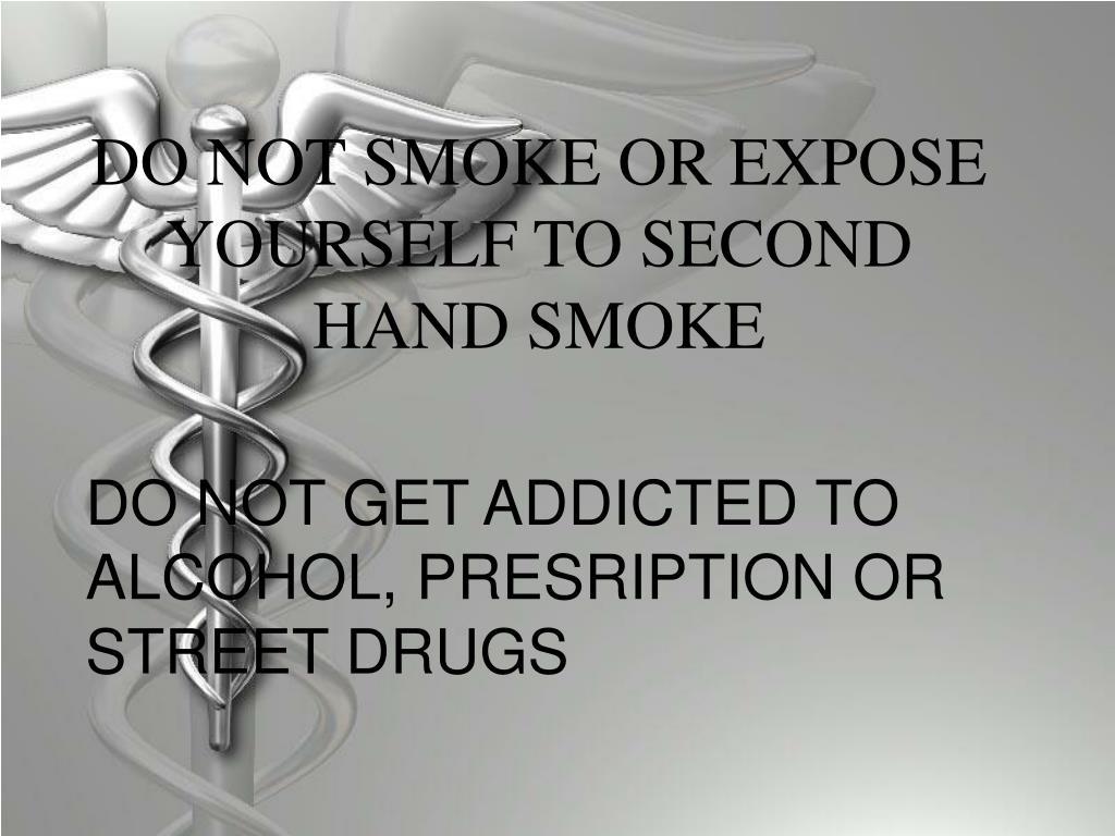 DO NOT SMOKE OR EXPOSE YOURSELF TO SECOND HAND SMOKE