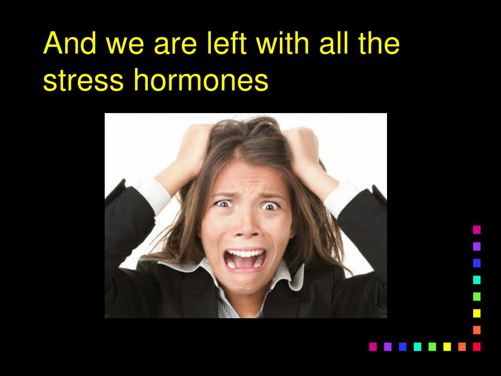 And we are left with all the stress hormones