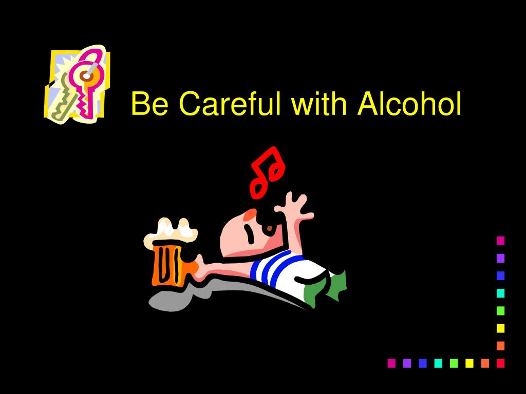 Be Careful with Alcohol