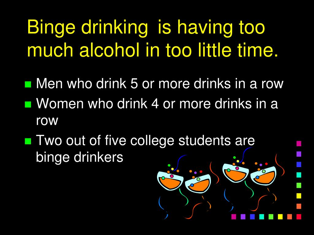 Binge drinking	 is having too much alcohol in too little time.