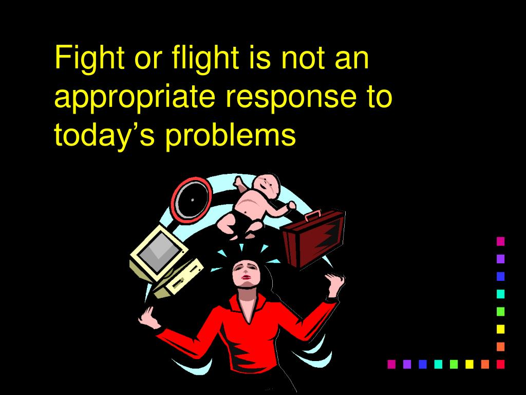 Fight or flight is not an appropriate response to today's problems