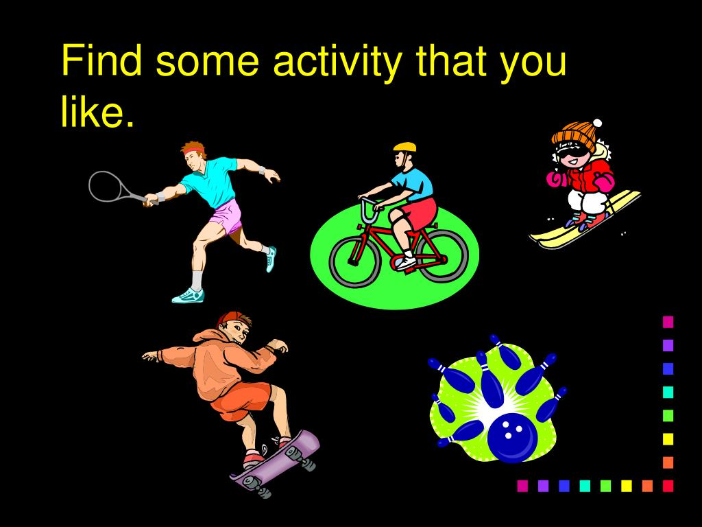 Find some activity that you like.