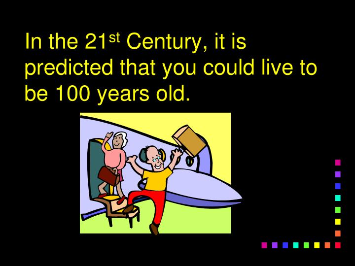 In the 21 st century it is predicted that you could live to be 100 years old