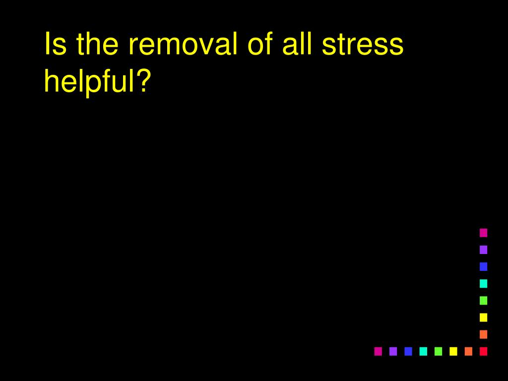 Is the removal of all stress helpful?