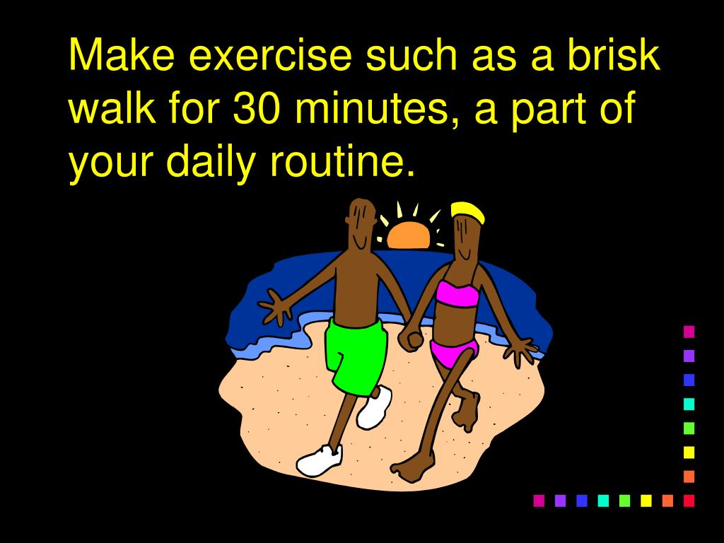 Make exercise such as a brisk walk for 30 minutes, a part of your daily routine.