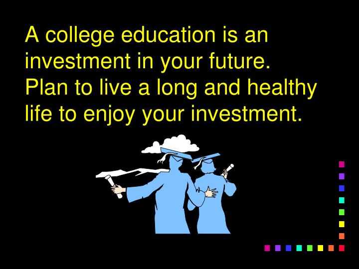 A college education is an investment in your future.  Plan to live a long and healthy life to enjoy ...