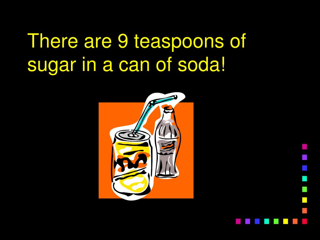 There are 9 teaspoons of sugar in a can of soda!