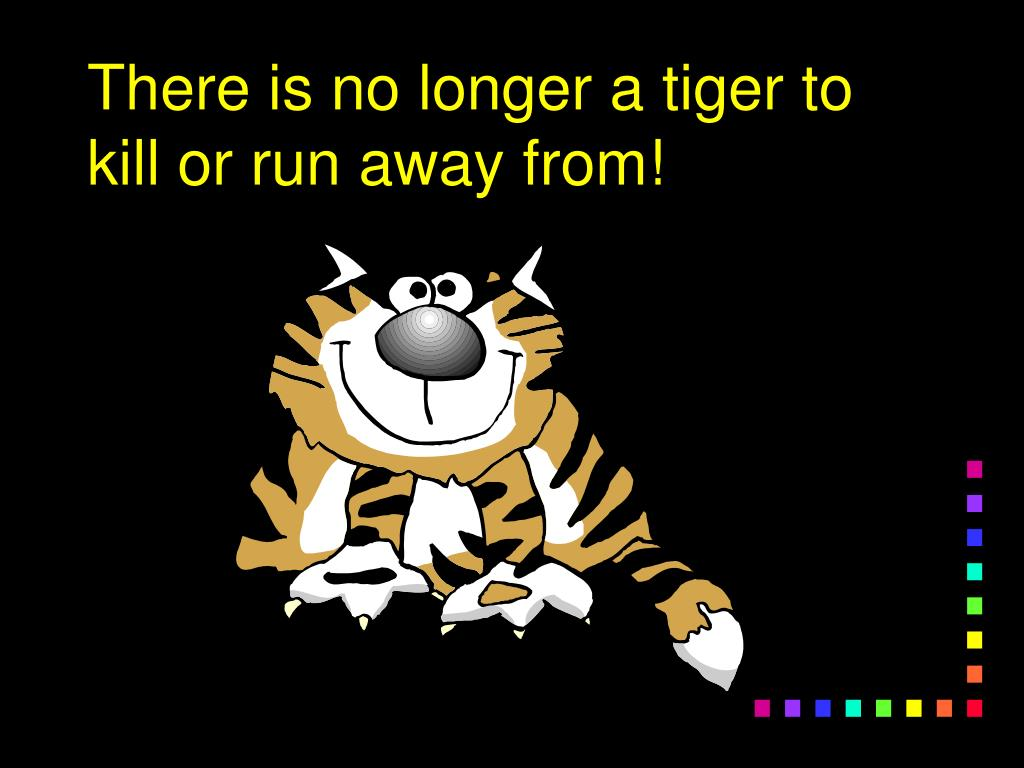 There is no longer a tiger to kill or run away from!