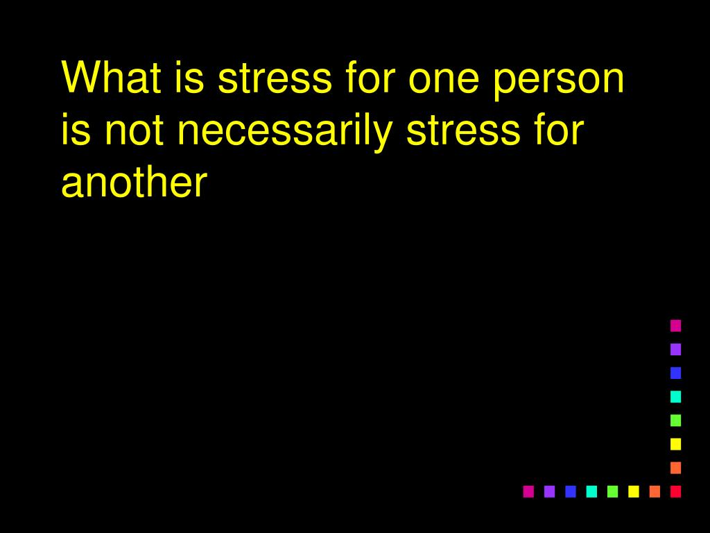 What is stress for one person is not necessarily stress for another