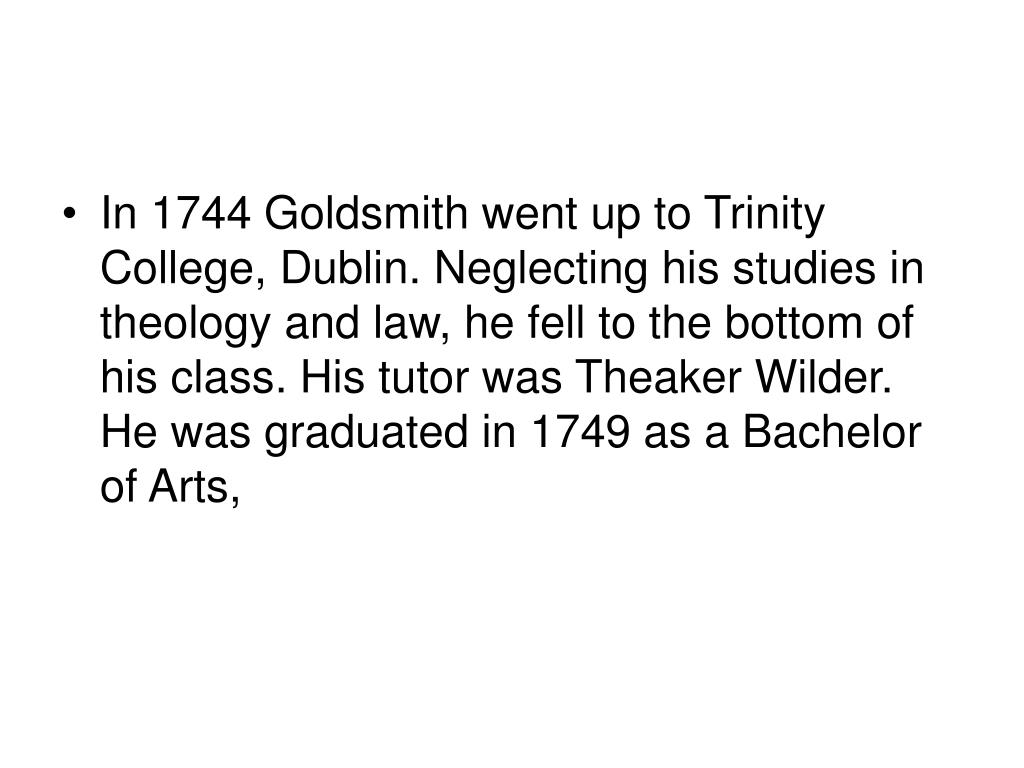 In 1744 Goldsmith went up to Trinity College, Dublin. Neglecting his studies in theology and law, he fell to the bottom of his class. His tutor was Theaker Wilder. He was graduated in 1749 as a Bachelor of Arts,