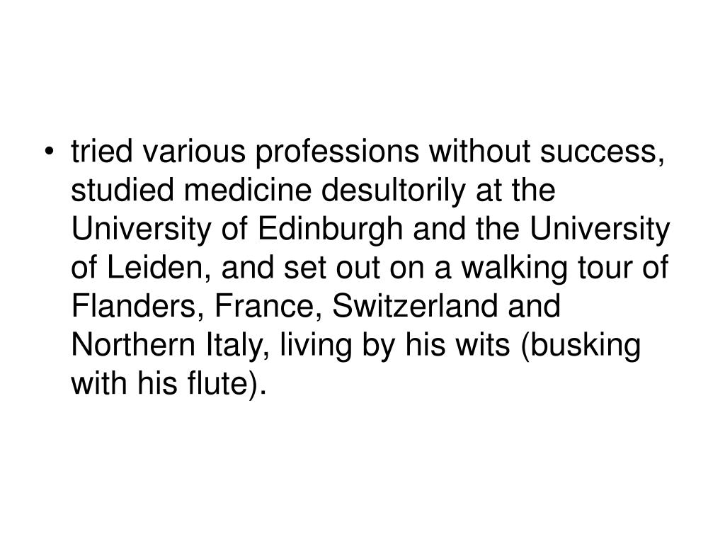 tried various professions without success, studied medicine desultorily at the University of Edinburgh and the University of Leiden, and set out on a walking tour of Flanders, France, Switzerland and Northern Italy, living by his wits (busking with his flute).