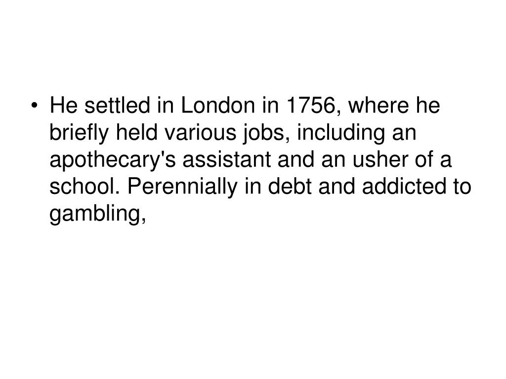 He settled in London in 1756, where he briefly held various jobs, including an apothecary's assistant and an usher of a school. Perennially in debt and addicted to gambling,