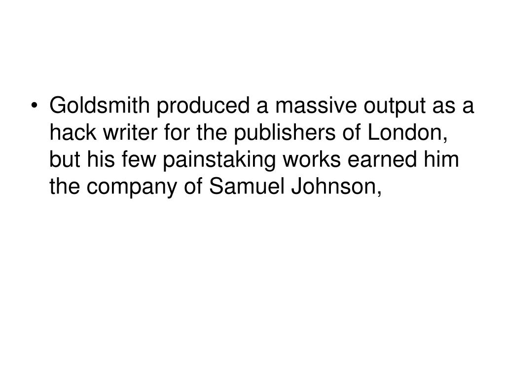Goldsmith produced a massive output as a hack writer for the publishers of London, but his few painstaking works earned him the company of Samuel Johnson,