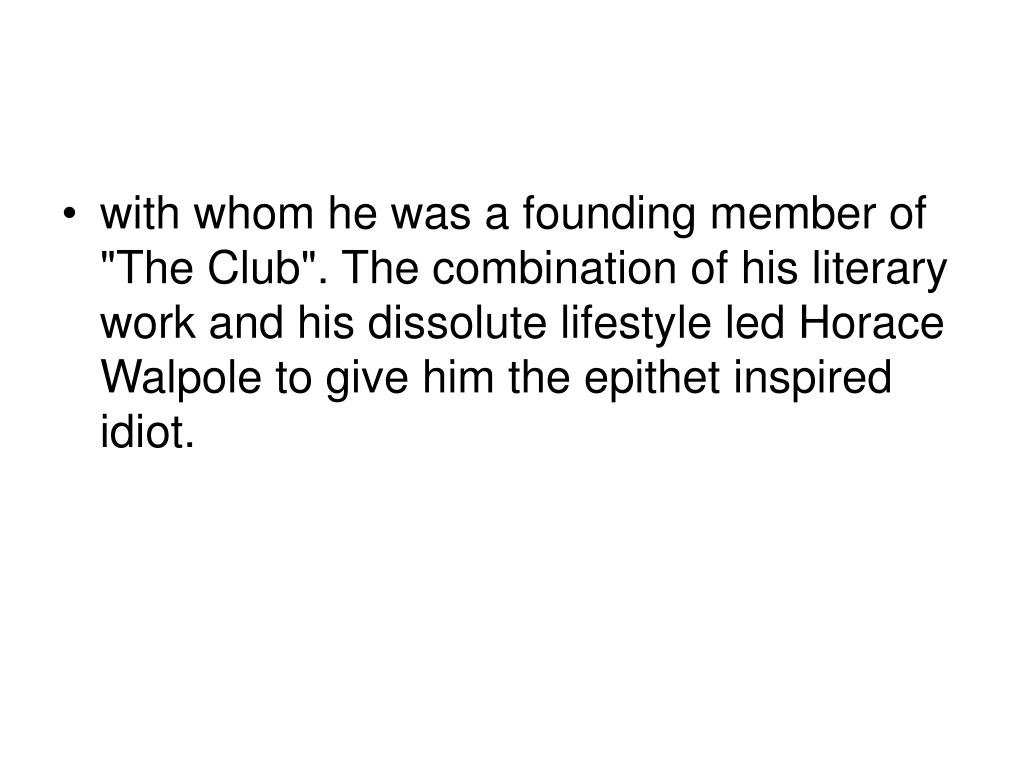 """with whom he was a founding member of """"The Club"""". The combination of his literary work and his dissolute lifestyle led Horace Walpole to give him the epithet inspired idiot."""
