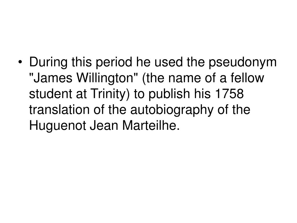"""During this period he used the pseudonym """"James Willington"""" (the name of a fellow student at Trinity) to publish his 1758 translation of the autobiography of the Huguenot Jean Marteilhe."""