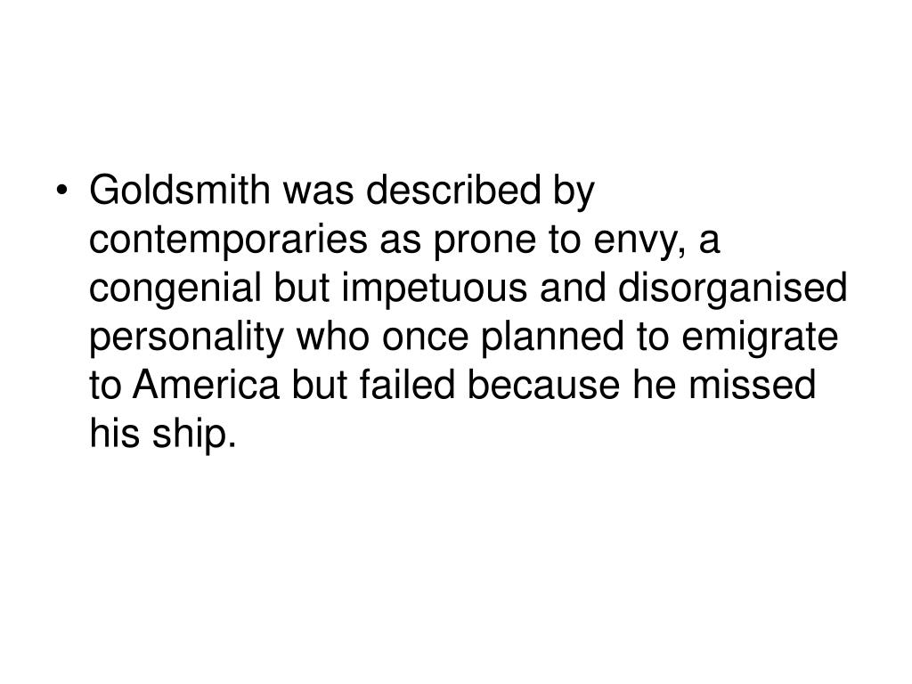 Goldsmith was described by contemporaries as prone to envy, a congenial but impetuous and disorganised personality who once planned to emigrate to America but failed because he missed his ship.