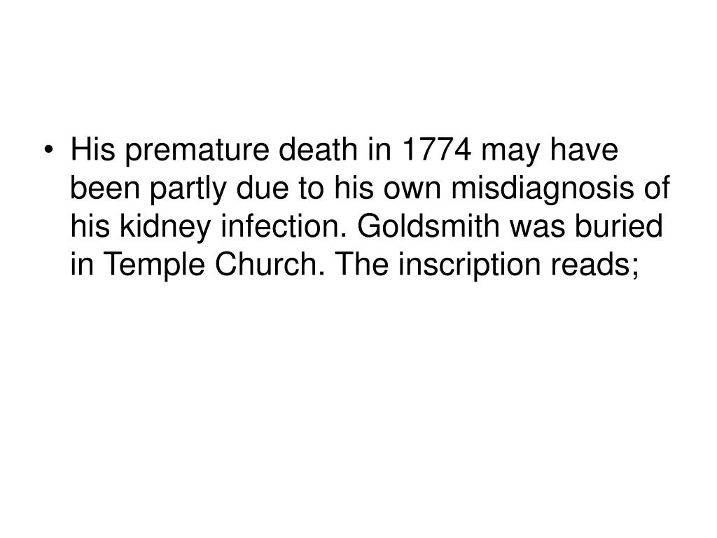 His premature death in 1774 may have been partly due to his own misdiagnosis of his kidney infection. Goldsmith was buried in Temple Church. The inscription reads;