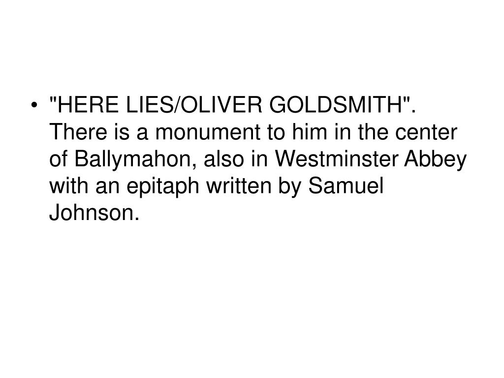 """""""HERE LIES/OLIVER GOLDSMITH"""". There is a monument to him in the center of Ballymahon, also in Westminster Abbey with an epitaph written by Samuel Johnson."""