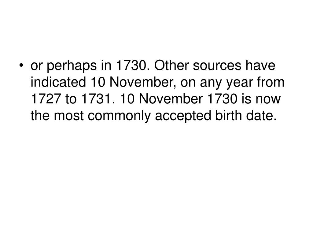 or perhaps in 1730. Other sources have indicated 10 November, on any year from 1727 to 1731. 10 November 1730 is now the most commonly accepted birth date.