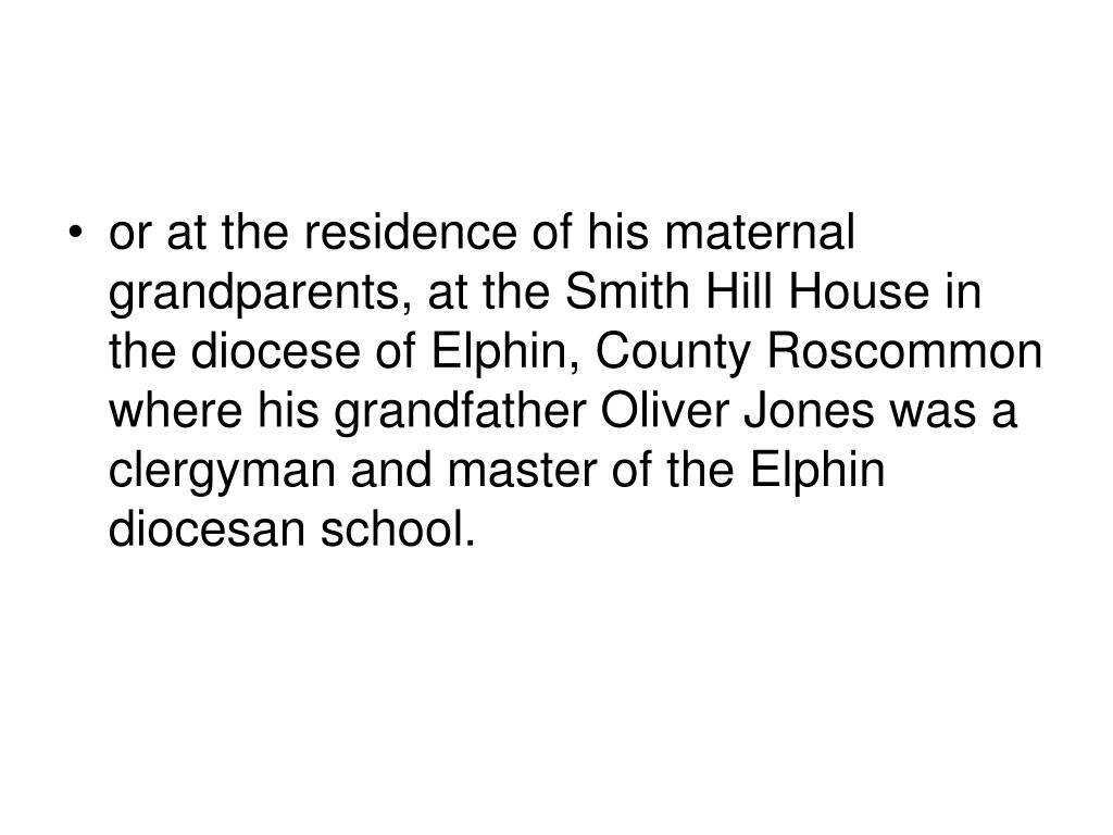 or at the residence of his maternal grandparents, at the Smith Hill House in the diocese of Elphin, County Roscommon where his grandfather Oliver Jones was a clergyman and master of the Elphin diocesan school.